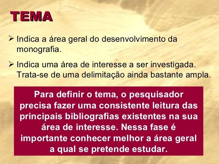 TEMA <ul><li>Indica a área geral do desenvolvimento da monografia. </li></ul><ul><li>Indica uma área de interesse a ser in...