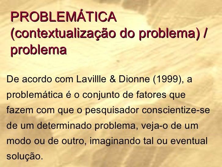 PROBLEMÁTICA (contextualização do problema) / problema De acordo com Lavillle & Dionne (1999), a problemática é o conjunto...