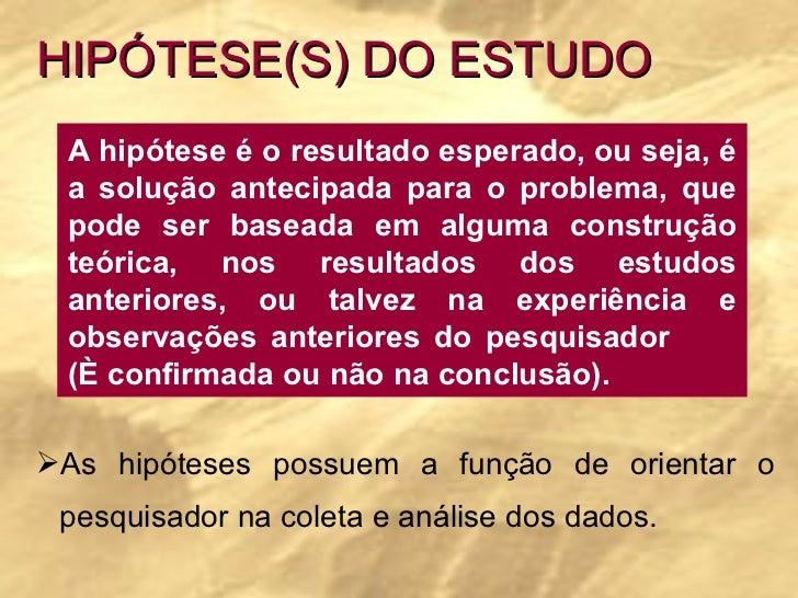 HIPÓTESE(S) DO ESTUDO A hipótese é o resultado esperado, ou seja, é a solução antecipada para o problema, que pode ser bas...