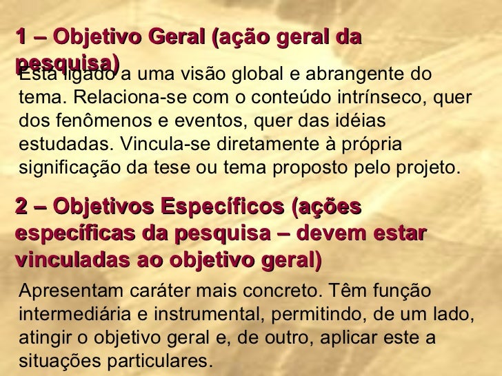 1 – Objetivo Geral (ação geral da pesquisa) Está ligado a uma visão global e abrangente do tema. Relaciona-se com o conteú...