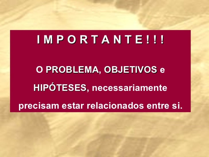 I M P O R T A N T E ! ! ! O  PROBLEMA ,  OBJETIVOS  e  HIPÓTESES , necessariamente precisam estar relacionados entre si.