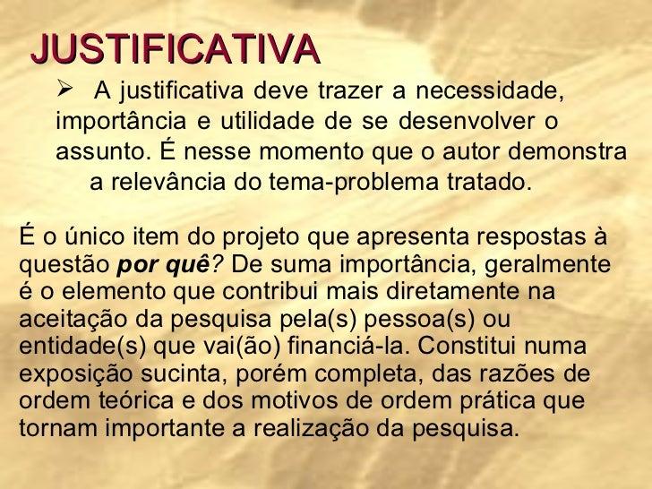 JUSTIFICATIVA <ul><li>A justificativa deve trazer a necessidade,  importância e utilidade de se desenvolver o  assunto. É ...