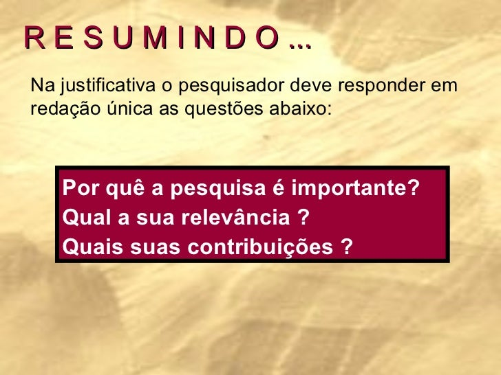 R E S U M I N D O ... Na justificativa o pesquisador deve responder em redação única as questões abaixo: Por quê a pesquis...