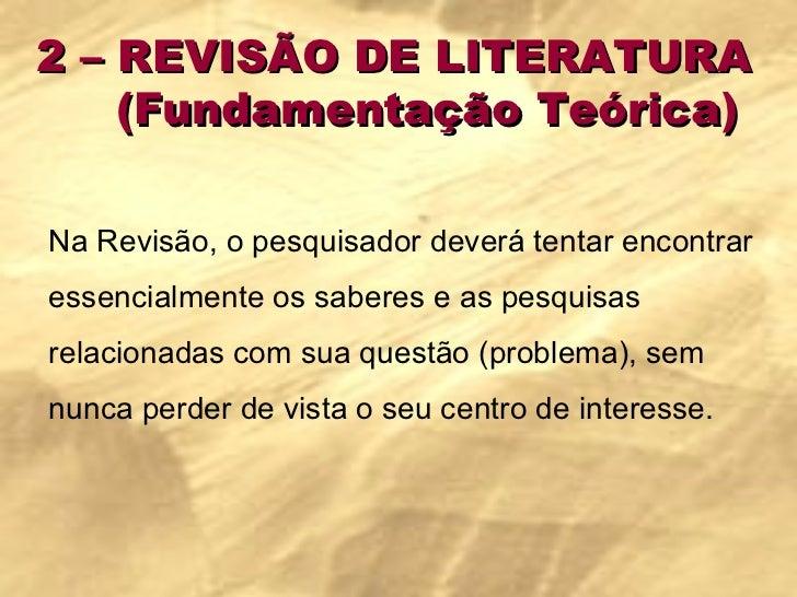 2 – REVISÃO DE LITERATURA  (Fundamentação Teórica) Na Revisão, o pesquisador deverá tentar encontrar essencialmente os sab...