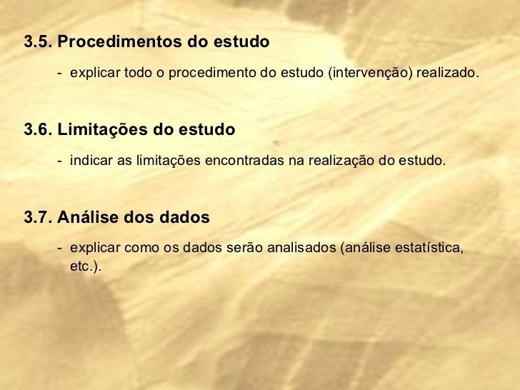 3.5. Procedimentos do estudo -  explicar todo o procedimento do estudo (intervenção) realizado. 3.6. Limitações do estudo ...