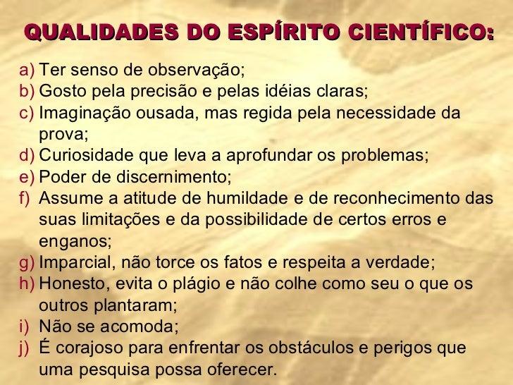 QUALIDADES DO ESPÍRITO CIENTÍFICO: <ul><li>Ter senso de observação; </li></ul><ul><li>Gosto pela precisão e pelas idéias c...