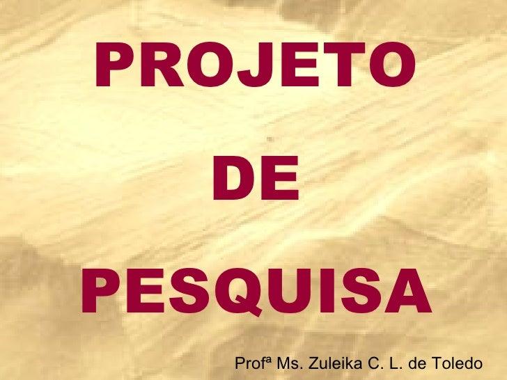 PROJETO DE PESQUISA Profª Ms. Zuleika C. L. de Toledo
