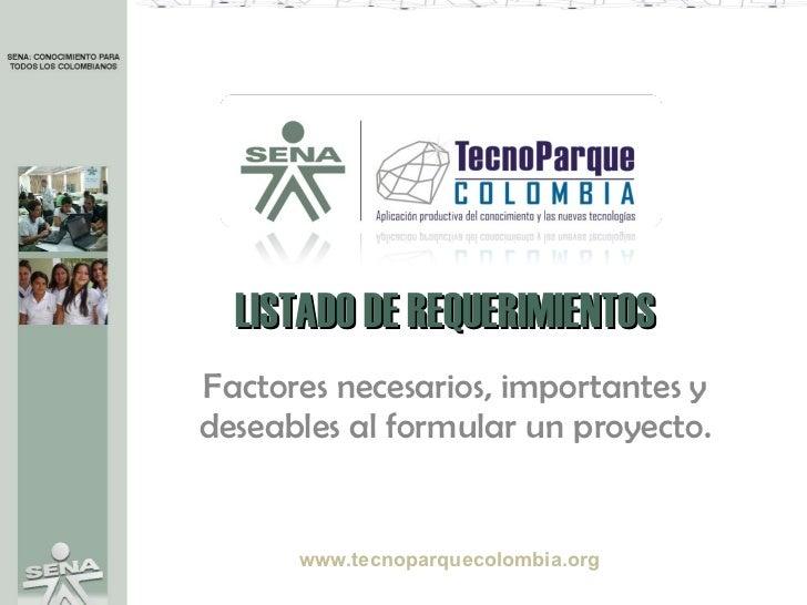 LISTADO DE REQUERIMIENTOS Factores necesarios, importantes y deseables al formular un proyecto. www.tecnoparquecolombia.org