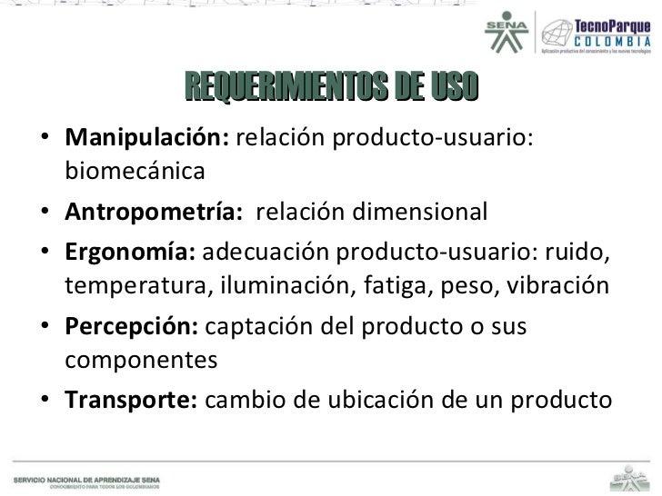 REQUERIMIENTOS DE USO <ul><li>Manipulación:  relación producto-usuario: biomecánica </li></ul><ul><li>Antropometría:  rela...