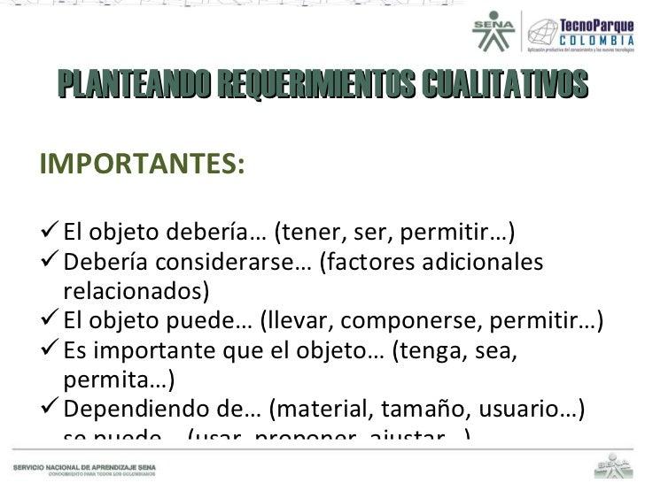 PLANTEANDO REQUERIMIENTOS CUALITATIVOS <ul><li>IMPORTANTES: </li></ul><ul><li>El objeto debería… (tener, ser, permitir…) <...