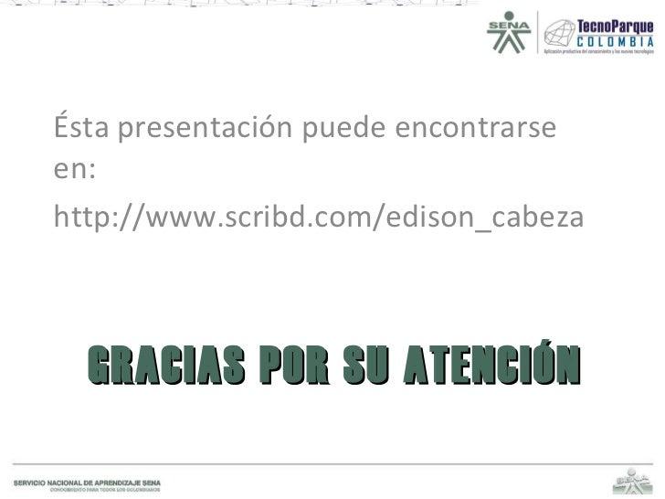 GRACIAS POR SU ATENCIÓN <ul><li>Ésta presentación puede encontrarse en: </li></ul><ul><li>http://www.scribd.com/edison_cab...