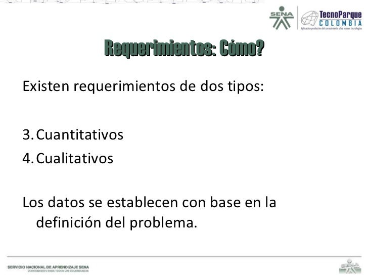 Requerimientos: Cómo? <ul><li>Existen requerimientos de dos tipos: </li></ul><ul><li>Cuantitativos </li></ul><ul><li>Cuali...
