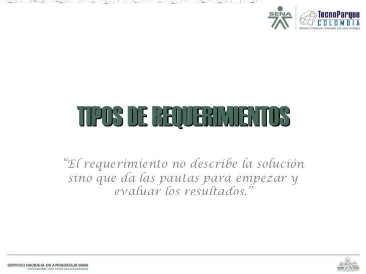 """TIPOS DE REQUERIMIENTOS """" El requerimiento no describe la solución sino que da las pautas para empezar y evaluar los resul..."""