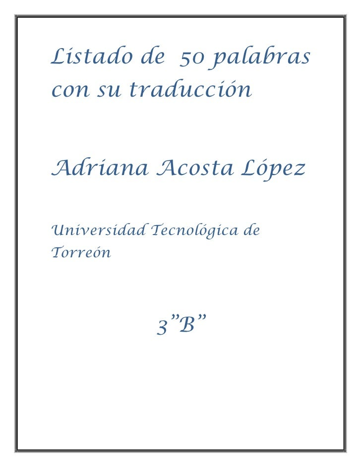 """Listado de 50 palabrascon su traducciónAdriana Acosta LópezUniversidad Tecnológica deTorreón             3""""B"""""""