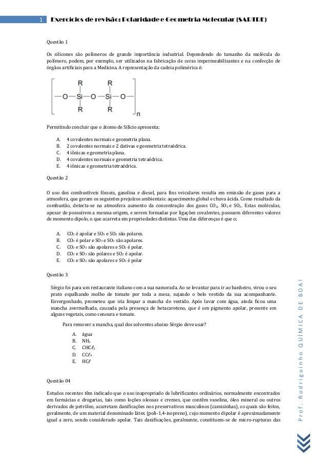 Prof.RodriguinhoQUÍMICADEBOA! 1 Exercícios de revisão: Polaridade e Geometria Molecular (SARTRE) Questão 1 Os silicones sã...
