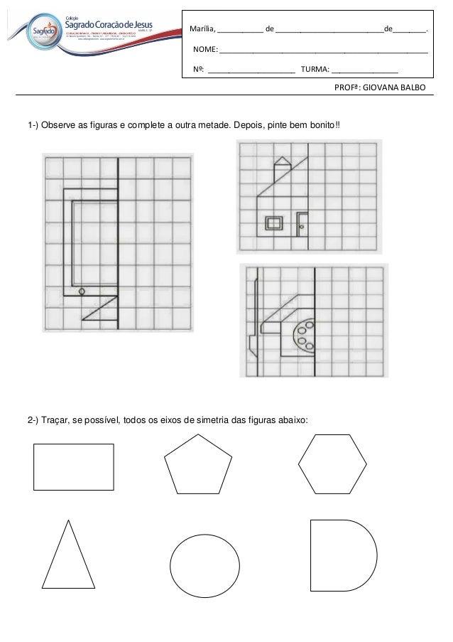 PROFª: GIOVANA BALBO 1-) Observe as figuras e complete a outra metade. Depois, pinte bem bonito!! 2-) Traçar, se possível,...