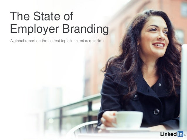 The State ofEmployer BrandingA global report on the hottest topic in talent acquisition