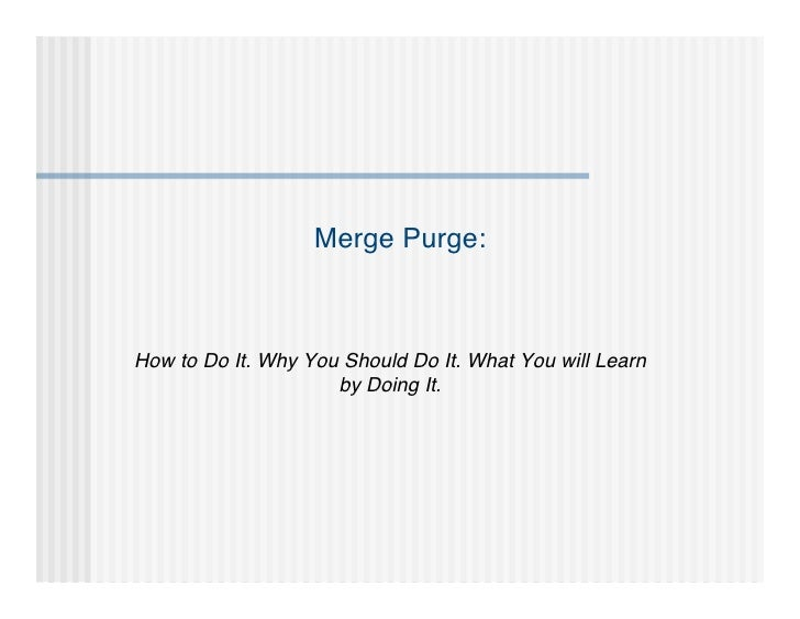 Merge Purge:How to Do It. Why You Should Do It. What You will Learn                     by Doing It.