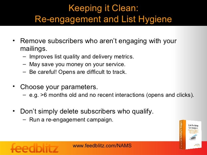 Keeping it Clean:       Re-engagement and List Hygiene• Remove subscribers who aren't engaging with your  mailings.   – Im...