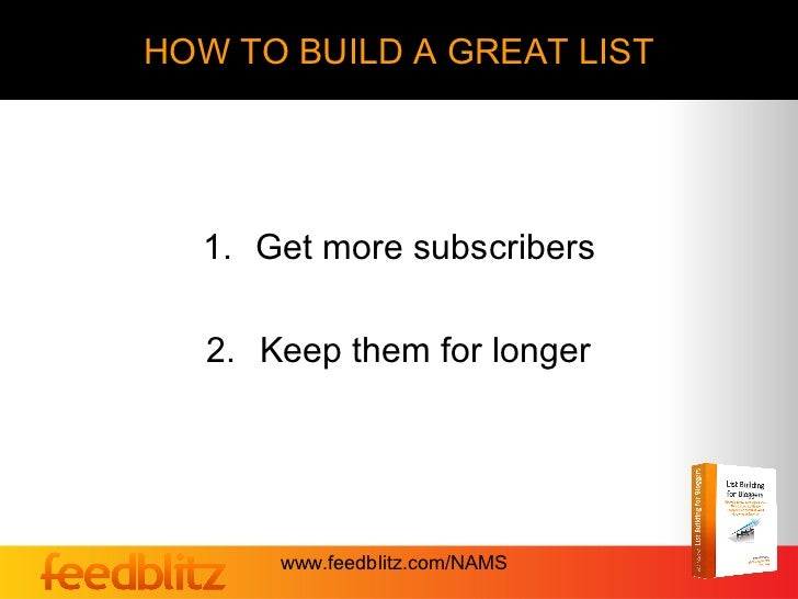 HOW TO BUILD A GREAT LIST  1. Get more subscribers   2. Keep them for longer       www.feedblitz.com/NAMS