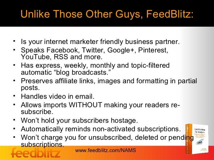 Unlike Those Other Guys, FeedBlitz:• Is your internet marketer friendly business partner.• Speaks Facebook, Twitter, Googl...