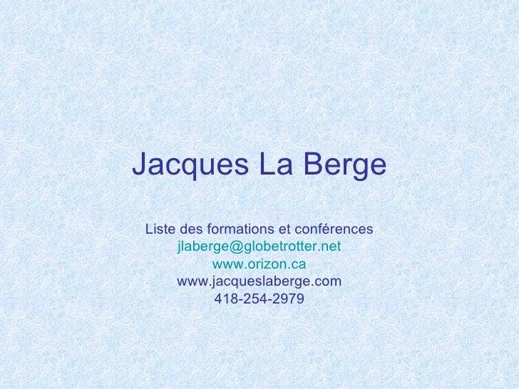 Jacques La BergeListe des formations et conférences     jlaberge@globetrotter.net           www.orizon.ca     www.jacquesl...