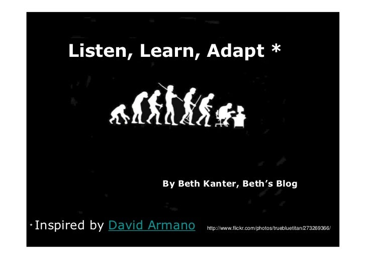 Listen, Learn, Adapt *                            By Beth Kanter, Beth's Blog    * Inspired   by David Armano    http://ww...