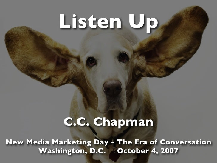 Listen Up                 C.C. Chapman New Media Marketing Day - The Era of Conversation       Washington, D.C. October 4,...