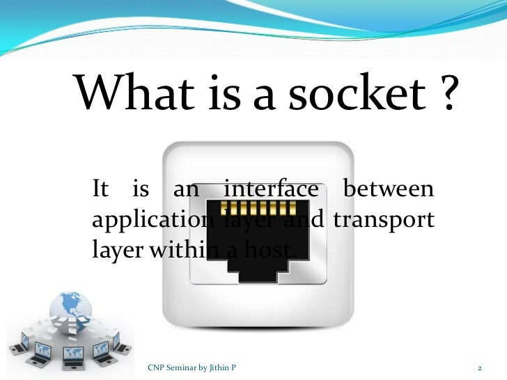 What is a socket ?It is an interface betweenapplication layer and transportlayer within a host.     CNP Seminar by Jithin ...