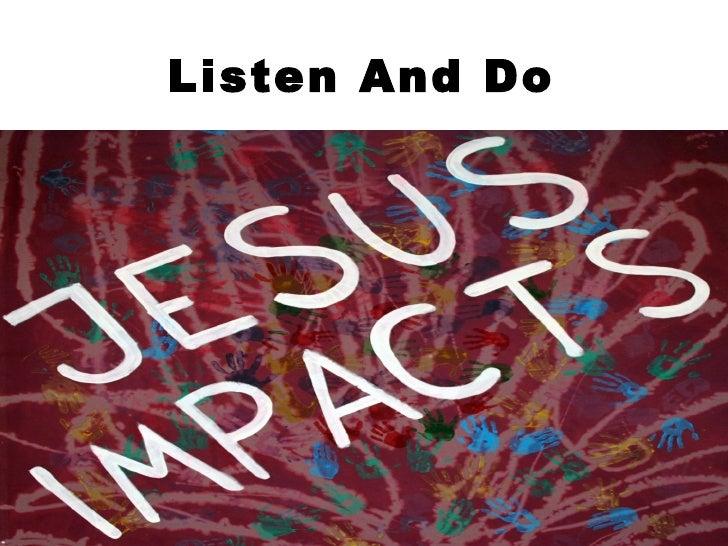 Listen And Do <ul><li>Jesus Impacts Image </li></ul>