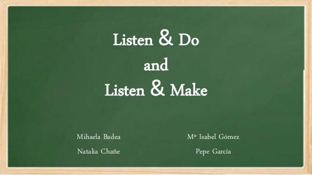Listen & Do and Listen & Make Mihaela Badea Natalia Chañe Mº Isabel Gómez Pepe García