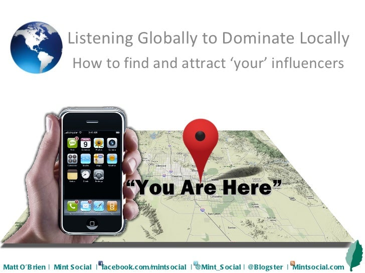 """ You Are Here"" Listening Globally to Dominate Locally How to find and attract 'your' influencers Matt O'Brien 