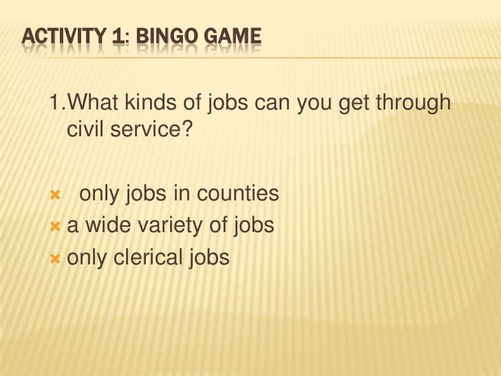 ACTIVITY 1: BINGO GAME  1.What kinds of jobs can you get through    civil service?    only jobs in counties   a wide var...
