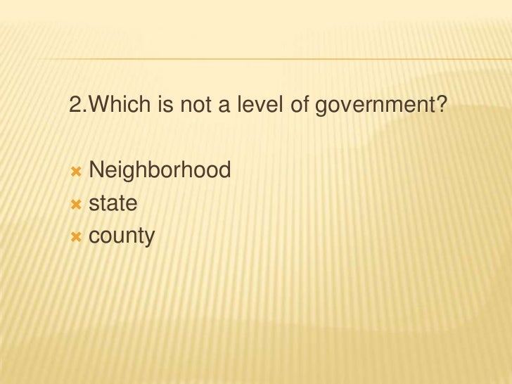 2.Which is not a level of government? Neighborhood state county
