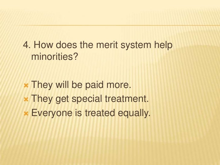 4. How does the merit system help  minorities? They will be paid more. They get special treatment. Everyone is treated ...