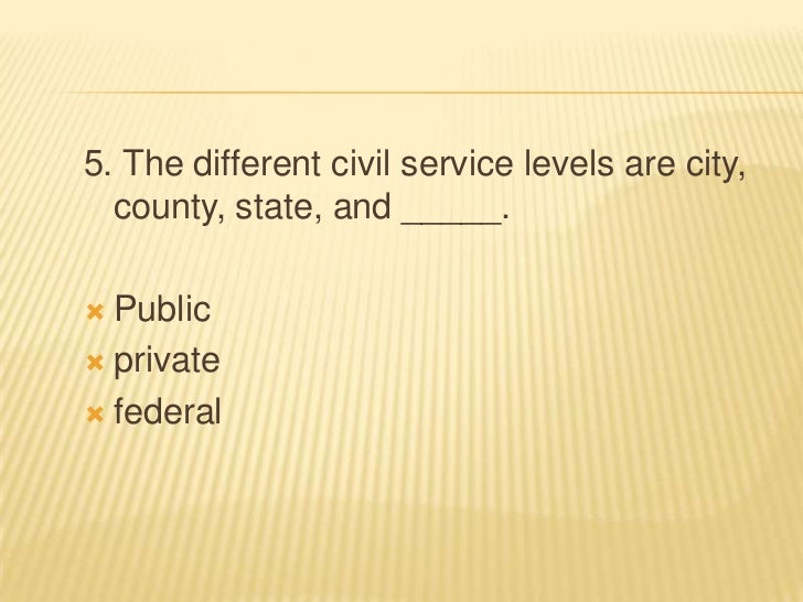 5. The different civil service levels are city,  county, state, and _____. Public private federal