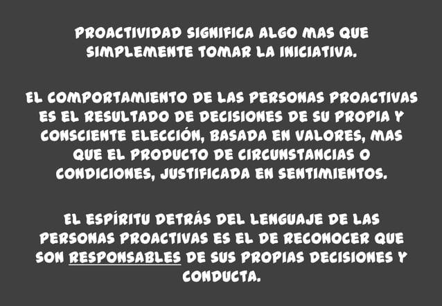 Proactividad significa algo mas quesimplemente tomar la iniciativa.El comportamiento de las personas proactivases el resul...