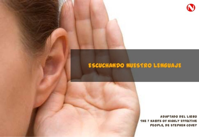 ESCUCHANDO NUESTRO LENGUAJEAdaptado del libroThe 7 Habits of Highly EffectivePeople, de Stephen Covey