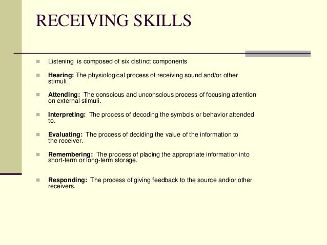 RECEIVING SKILLS   Listening is composed of six distinct components    Hearing: The physiological process of receiving s...