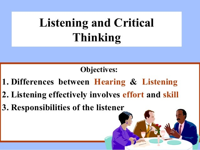 Listening and Critical Thinking Objectives:  1. Differences between Hearing & Listening 2. Listening effectively involves ...