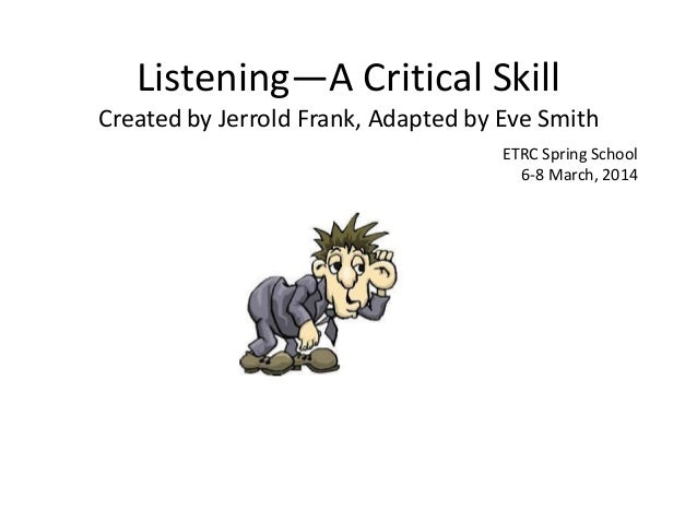 Listening—A Critical Skill Created by Jerrold Frank, Adapted by Eve Smith ETRC Spring School 6-8 March, 2014