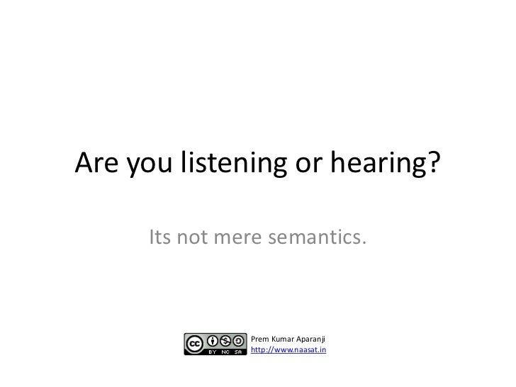 Are you listening or hearing?     Its not mere semantics.               Prem Kumar Aparanji               http://www.naasa...