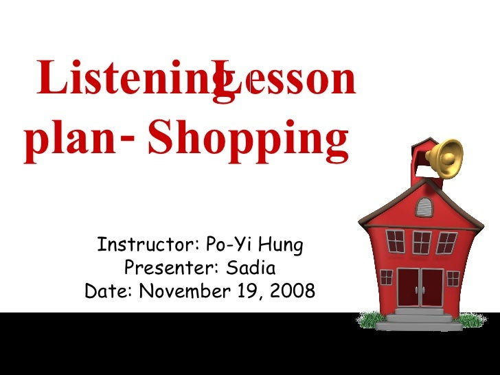 Lesson plan- Shopping Instructor: Po-Yi Hung Presenter: Sadia Date: November 19, 2008 Listening
