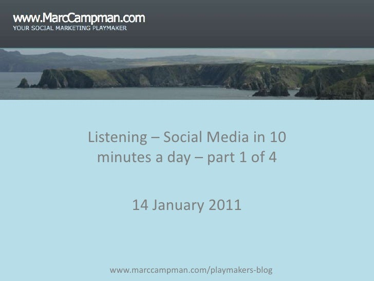 Listening – Social Media in 10 minutes a day – part 1 of 4<br />14 January 2011<br />www.marccampman.com/playmakers-blog<b...