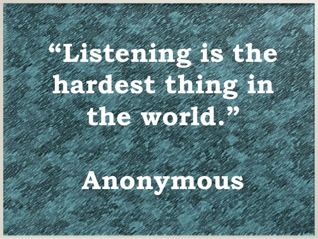 """""""Listening is the hardest thing in the world."""" Anonymous"""