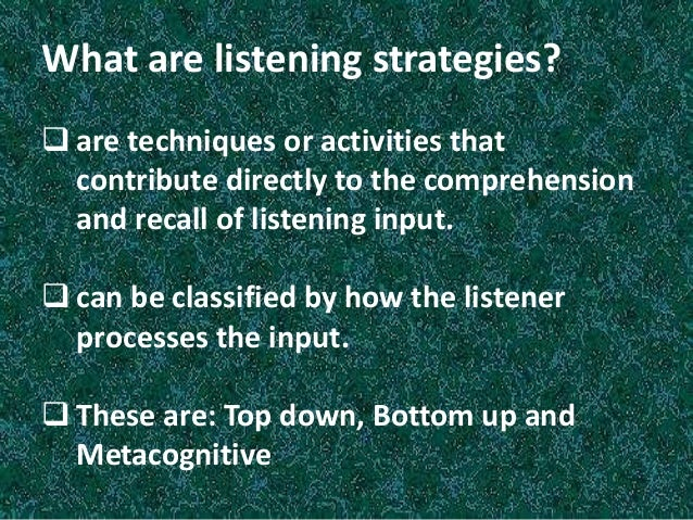 Top - Down Listening Strategies are listener based; the listener taps into background knowledge of the topic, the situatio...