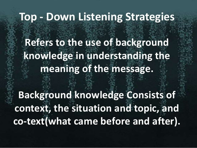 Top-down strategies include:  Listening for the main idea  Predicting  Drawing inferences  Summarizing Top - Down List...