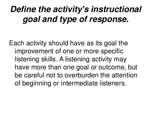 Check the level of difficulty of the listening text. Use pre-listening activities to prepare students for what they are ...