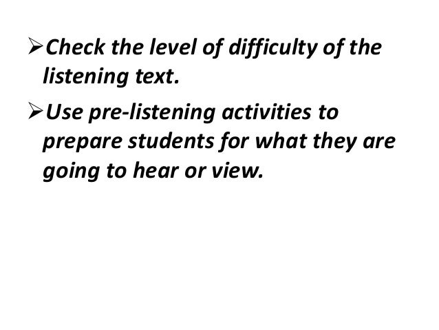 Match while-listening activities to the instructional goal, the listening purpose, and students' proficiency level.