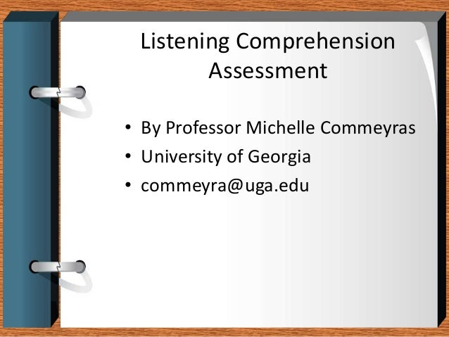 Listening Comprehension        Assessment• By Professor Michelle Commeyras• University of Georgia• commeyra@uga.edu